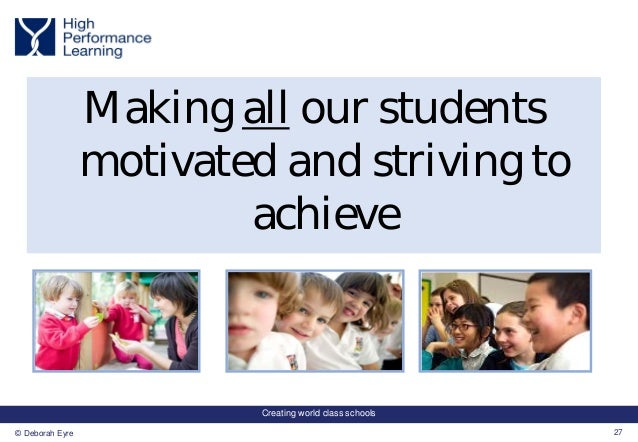 Creating world class schools 27© Deborah Eyre Making all our students motivated and striving to achieve