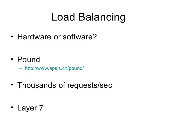Load Balancing <ul><li>Hardware or software? </li></ul><ul><li>Pound </li></ul><ul><ul><li>http://www.apsis.ch/pound/ </li...