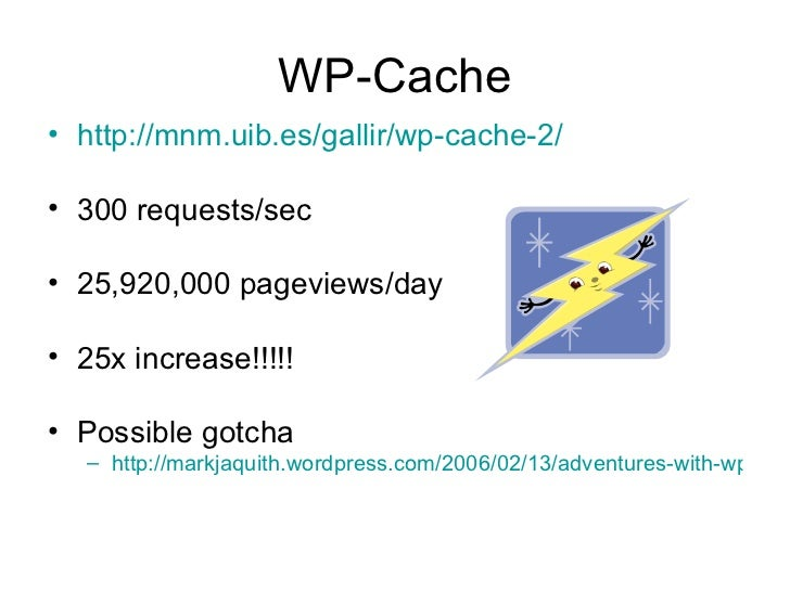 WP-Cache <ul><li>http://mnm.uib.es/gallir/wp-cache-2/ </li></ul><ul><li>300 requests/sec </li></ul><ul><li>25,920,000 page...