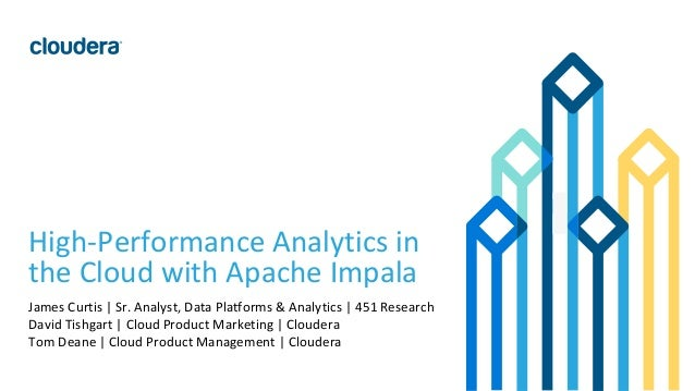 1© Cloudera, Inc. All rights reserved. High-Performance Analytics in the Cloud with Apache Impala James Curtis | Sr. Analy...
