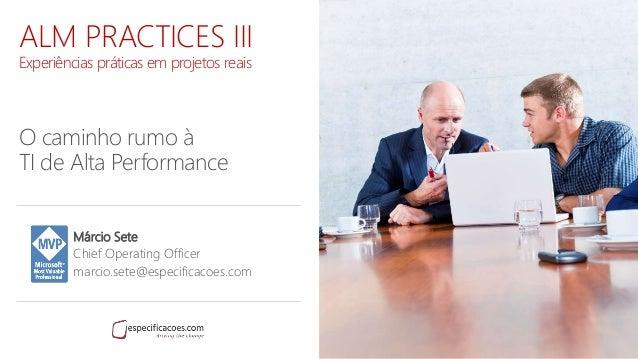 ALM PRACTICES III Experiências práticas em projetos reais O caminho rumo à TI de Alta Performance Márcio Sete Chief Operat...