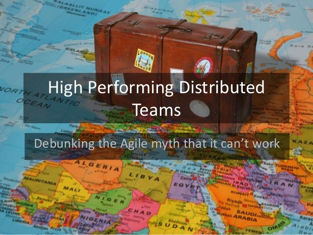 High Performing Distributed Teams Debunking the Agile myth that it can't work