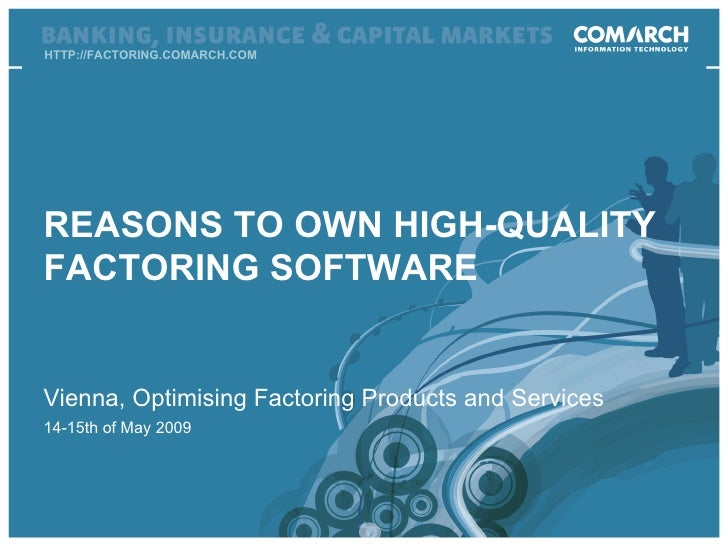 HTTP://FACTORING.COMARCH.COM Vienna, Optimising Factoring Products and Services 14-15th   of May  200 9 REASONS TO OWN HIG...