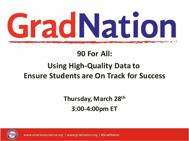 www.americaspromise.org | www.gradnation.org | #GradNation 90 For All: Using High-Quality Data to Ensure Students are On T...