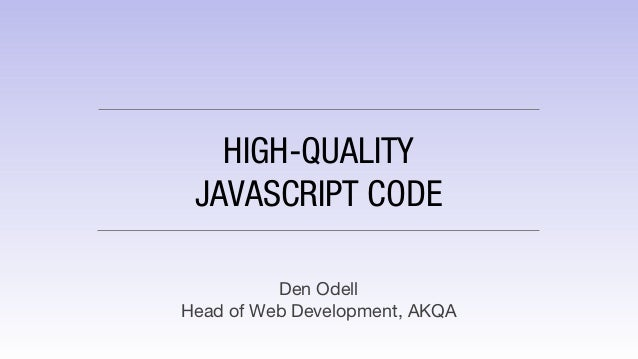 HIGH-QUALITY JAVASCRIPT CODE Den Odell Head of Web Development, AKQA