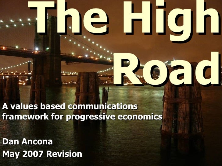 The High Road A values based communications framework for progressive economics Dan Ancona May 2007 Revision