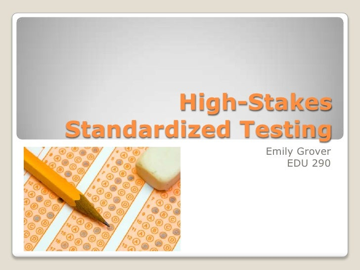 High-Stakes Standardized Testing               Emily Grover                   EDU 290