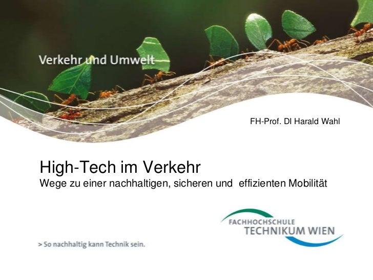 FH-Prof. DI Harald WahlHigh-Tech im VerkehrWege zu einer nachhaltigen, sicheren und effizienten Mobilität