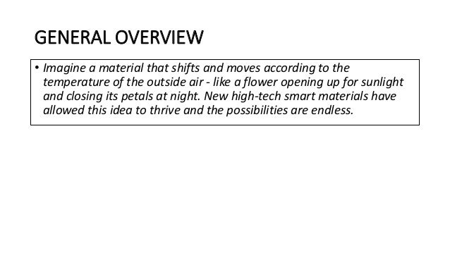 GENERAL OVERVIEW • Imagine a material that shifts and moves according to the temperature of the outside air - like a flowe...