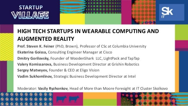 HIGH TECH STARTUPS IN WEARABLE COMPUTING AND AUGMENTED REALITY Prof. Steven K. Feiner (PhD, Brown), Professor of CSc at Co...