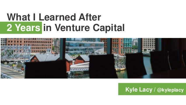 What I Learned After 2 Years in Venture Capital Kyle Lacy / @kyleplacy