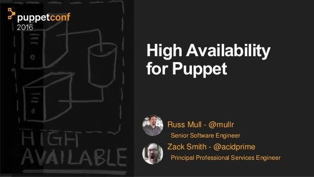 High Availability for Puppet Russ Mull - @mullr Senior Software Engineer Zack Smith - @acidprime Principal Professional Se...