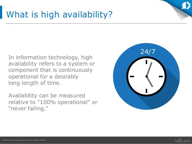 HelpSystems Corporate Overview. All rights reserved. What is high availability? In information technology, high availabili...