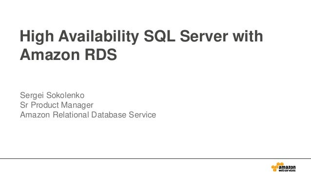 High Availability SQL Server with Amazon RDS Sergei Sokolenko Sr Product Manager Amazon Relational Database Service