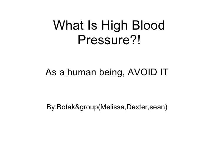 What Is High Blood Pressure?! As a human being, AVOID IT By:Botak&group(Melissa,Dexter,sean)