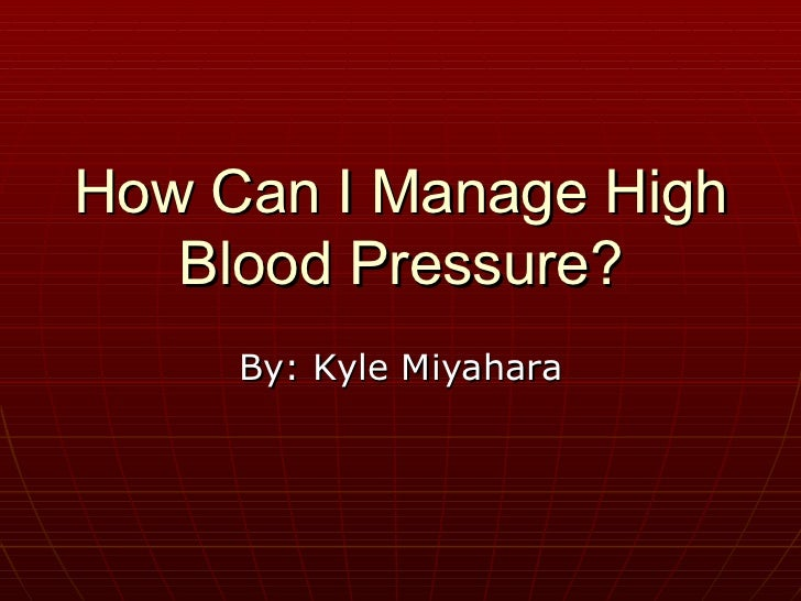 How Can I Manage High Blood Pressure? By: Kyle Miyahara
