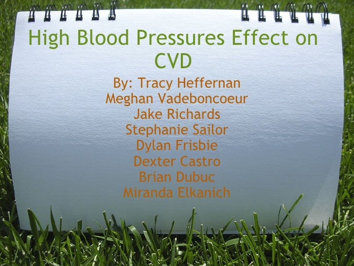 High Blood Pressures Effect on CVD By: Tracy Heffernan Meghan Vadeboncoeur Jake Richards Stephanie Sailor Dylan Frisbie De...