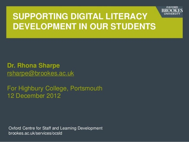 SUPPORTING DIGITAL LITERACY  DEVELOPMENT IN OUR STUDENTSDr. Rhona Sharpersharpe@brookes.ac.ukFor Highbury College, Portsmo...