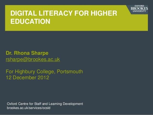DIGITAL LITERACY FOR HIGHER  EDUCATIONDr. Rhona Sharpersharpe@brookes.ac.ukFor Highbury College, Portsmouth12 December 201...