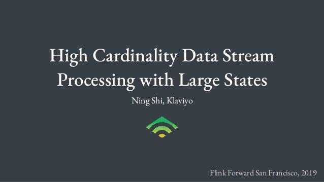 High Cardinality Data Stream Processing with Large States Ning Shi, Klaviyo Flink Forward San Francisco, 2019