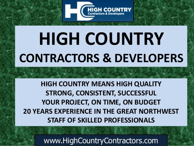 www.HighCountryContractors.com HIGH COUNTRY CONTRACTORS & DEVELOPERS HIGH COUNTRY MEANS HIGH QUALITY STRONG, CONSISTENT, S...