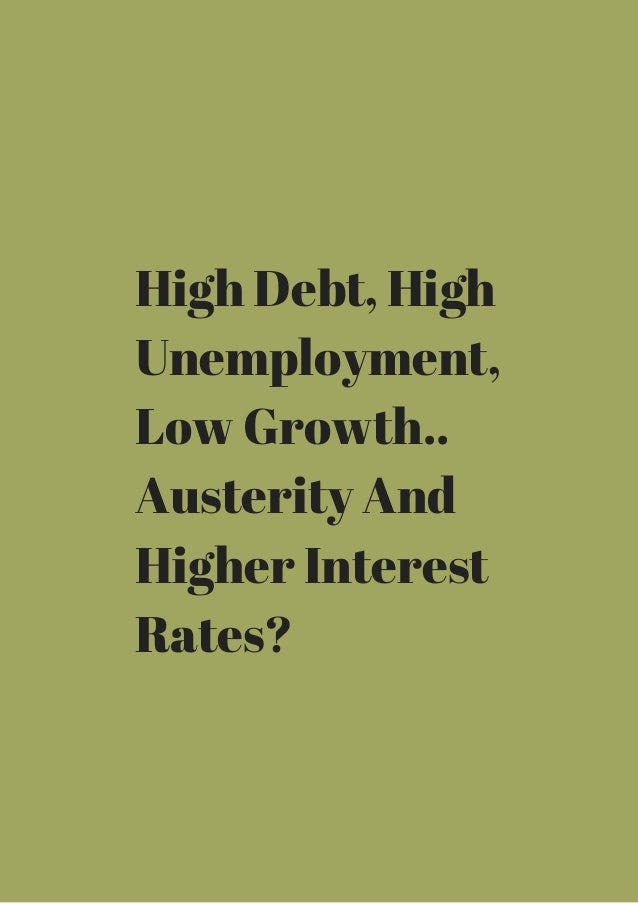 High Debt, High  Unemployment,  Low Growth..  Austerity And  Higher Interest  Rates?
