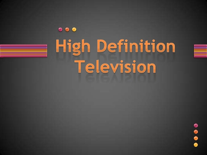 Overview •   Technology advancements •   History •   Why HDTV? •   Current TV standards •   HDTV specifications •   Timeli...