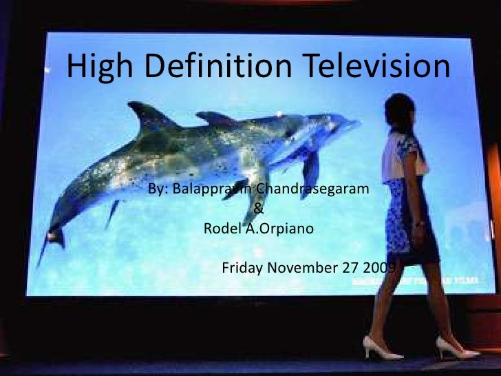 High Definition Television   By: BalappravinChandrasegaram& RodelA.Orpiano                                     Friday Nove...