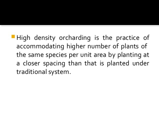  High density orcharding is the practice of accommodating higher number of plants of the same species per unit area by pl...
