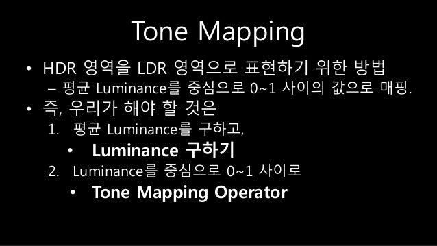 Tone Mapping • HDR 영역을 LDR 영역으로 표현하기 위한 방법 – 평균 Luminance를 중심으로 0~1 사이의 값으로 매핑. • 즉, 우리가 해야 할 것은 1. 평균 Luminance를 구하고, • L...