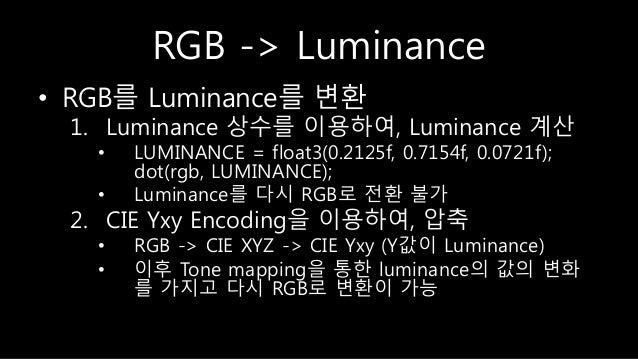 RGB -> Luminance • RGB를 Luminance를 변환 1. Luminance 상수를 이용하여, Luminance 계산 • LUMINANCE = float3(0.2125f, 0.7154f, 0.0721f);...