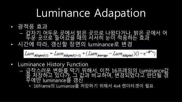 Luminance Adapation • 광적응 효과 – 갑자기 어두운 곳에서 밝은 곳으로 나왔다거나, 밝은 곳에서 어 두운 곳으로 들어갔을 때의 서서히 눈이 적응하는 효과 • 시간에 따라, 갱신할 장면의 luminanc...