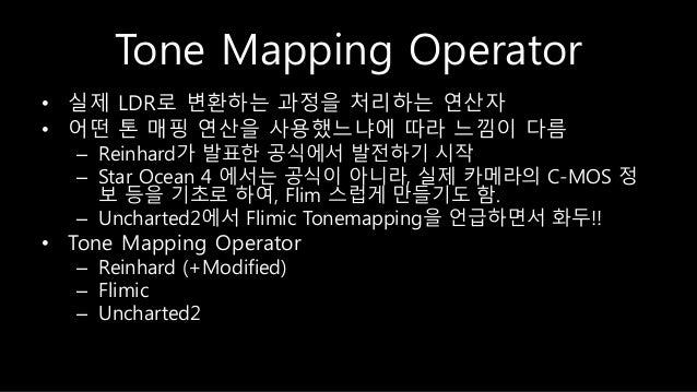 Tone Mapping Operator • 실제 LDR로 변환하는 과정을 처리하는 연산자 • 어떤 톤 매핑 연산을 사용했느냐에 따라 느낌이 다름 – Reinhard가 발표한 공식에서 발전하기 시작 – Star Ocean...
