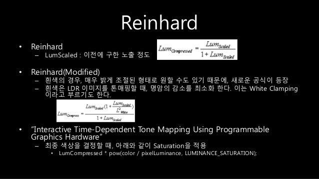 Reinhard • Reinhard – LumScaled : 이전에 구한 노출 정도 • Reinhard(Modified) – 흰색의 경우, 매우 밝게 조절된 형태로 원할 수도 있기 때문에, 새로운 공식이 등장 – 흰색은...