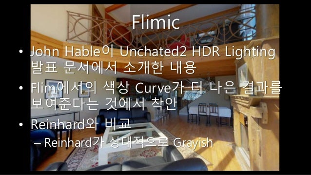 Flimic • John Hable이 Unchated2 HDR Lighting 발표 문서에서 소개한 내용 • Flim에서의 색상 Curve가 더 나은 결과를 보여준다는 것에서 착안 • Reinhard와 비교 – Rein...