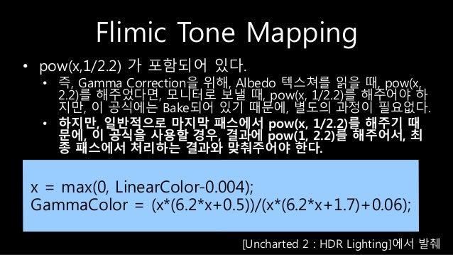 Flimic Tone Mapping x = max(0, LinearColor-0.004); GammaColor = (x*(6.2*x+0.5))/(x*(6.2*x+1.7)+0.06); • pow(x,1/2.2) 가 포함되...
