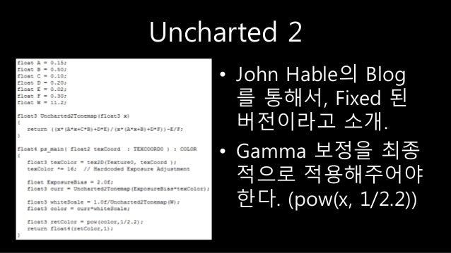 Uncharted 2 • John Hable의 Blog 를 통해서, Fixed 된 버전이라고 소개. • Gamma 보정을 최종 적으로 적용해주어야 한다. (pow(x, 1/2.2))