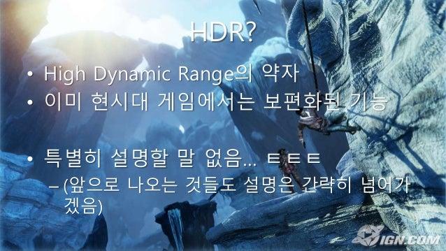 HDR? • High Dynamic Range의 약자 • 이미 현시대 게임에서는 보편화된 기능 • 특별히 설명할 말 없음… ㅌㅌㅌ – (앞으로 나오는 것들도 설명은 간략히 넘어가 겠음)