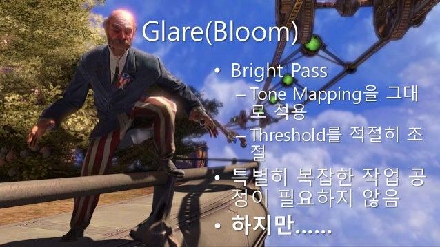 Glare(Bloom) • Bright Pass – Tone Mapping을 그대 로 적용 – Threshold를 적절히 조 절 • 특별히 복잡한 작업 공 정이 필요하지 않음 • 하지만……