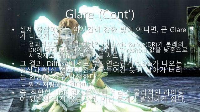 Glare (Cont') • 실제 화상에서는 어지간히 강한 빛이 아니면, 큰 Glare 가 나오지 않는다. – 결과적으로 렌더링 화상의 Dynamic Range(DR)가 본래의 DR에 비해 충분하지않기 때문에, Thre...