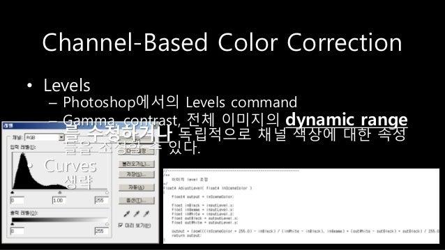 Channel-Based Color Correction • Levels – Photoshop에서의 Levels command – Gamma, contrast, 전체 이미지의 dynamic range 를 수정하거나 독립적...