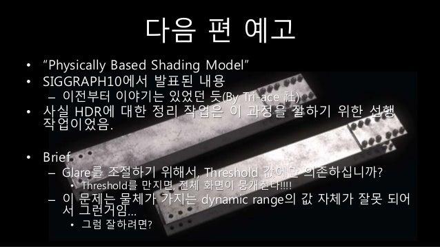"""다음 편 예고 • """"Physically Based Shading Model"""" • SIGGRAPH10에서 발표된 내용 – 이전부터 이야기는 있었던 듯(By Tri-ace 社) • 사실 HDR에 대한 정리 작업은 이 과정을..."""