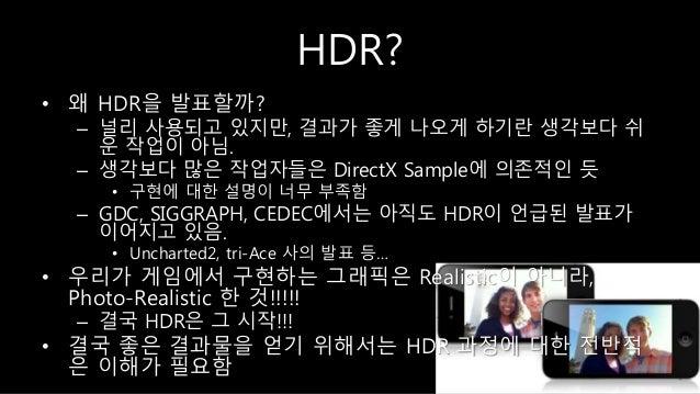 HDR? • 왜 HDR을 발표할까? – 널리 사용되고 있지만, 결과가 좋게 나오게 하기란 생각보다 쉬 운 작업이 아님. – 생각보다 많은 작업자들은 DirectX Sample에 의존적인 듯 • 구현에 대한 설명이 너무 ...