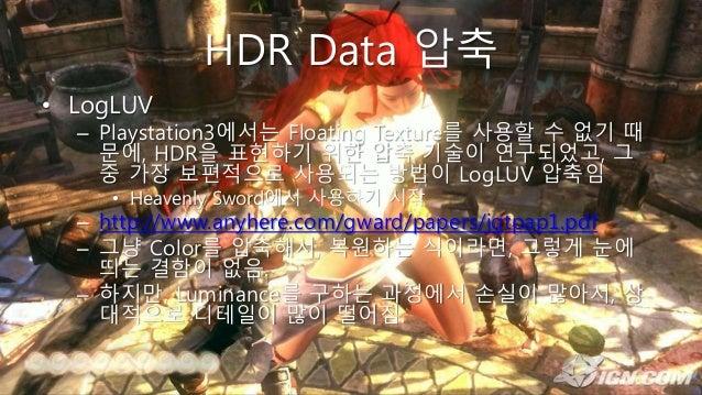 HDR Data 압축 • LogLUV – Playstation3에서는 Floating Texture를 사용할 수 없기 때 문에, HDR을 표현하기 위한 압축 기술이 연구되었고, 그 중 가장 보편적으로 사용되는 방법이 L...