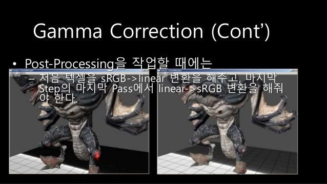 Gamma Correction (Cont') • Post-Processing을 작업할 때에는 – 처음 텍셀을 sRGB->linear 변환을 해주고, 마지막 Step의 마지막 Pass에서 linear->sRGB 변환을 해...