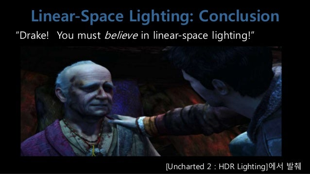 """Linear-Space Lighting: Conclusion """"Drake! You must believe in linear-space lighting!"""" [Uncharted 2 : HDR Lighting]에서 발췌"""