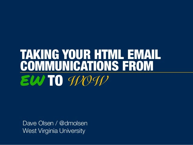 TAKING YOUR HTML EMAIL COMMUNICATIONS FROM EW TO WOW Dave Olsen / @dmolsen West Virginia University