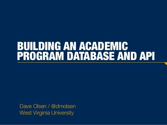 BUILDING AN ACADEMIC PROGRAM DATABASE AND API Dave Olsen / @dmolsen West Virginia University