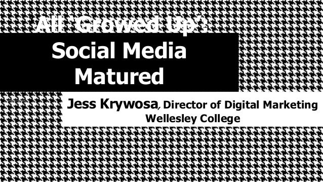 'All 'Growed Up':  Social Media  Matured  Jess Krywosa, Director of Digital Marketing  Wellesley College