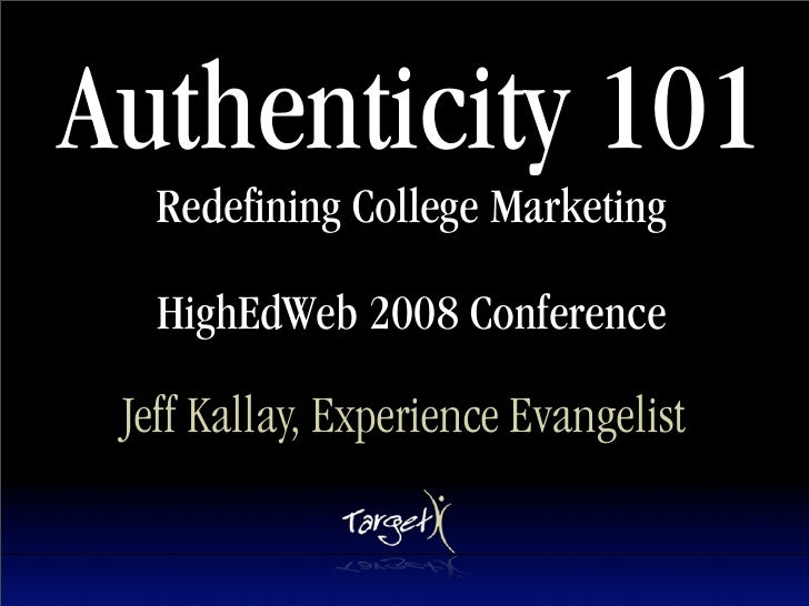 Authenticity 101    Redefining College Marketing     HighEdWeb 2008 Conference   Jeff Kallay, Experience Evangelist